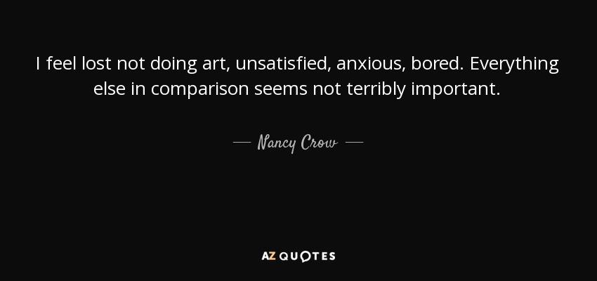 Nancy Crow Quote I Feel Lost Not Doing Art Unsatisfied Anxious