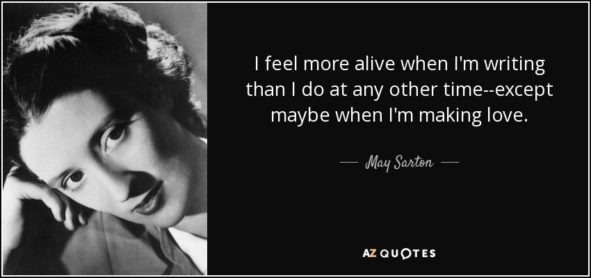 I feel more alive when I'm writing than I do at any other time--except maybe when I'm making love. - May Sarton