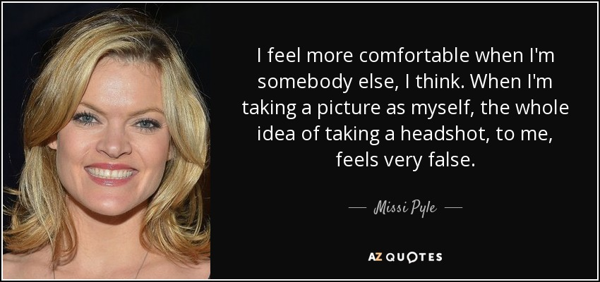 I feel more comfortable when I'm somebody else, I think. When I'm taking a picture as myself, the whole idea of taking a headshot, to me, feels very false. - Missi Pyle