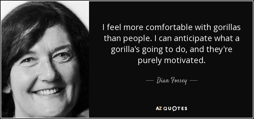 I feel more comfortable with gorillas than people. I can anticipate what a gorilla's going to do, and they're purely motivated. - Dian Fossey