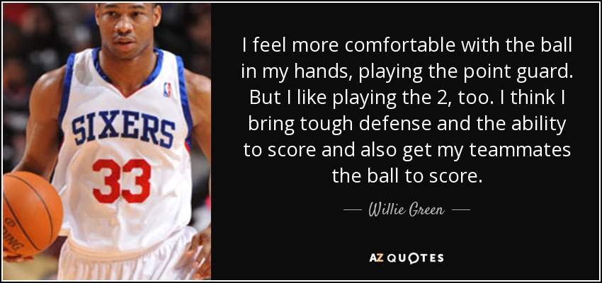 I feel more comfortable with the ball in my hands, playing the point guard. But I like playing the 2, too. I think I bring tough defense and the ability to score and also get my teammates the ball to score. - Willie Green