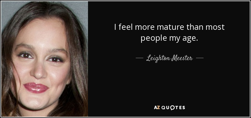 I feel more mature than most people my age. - Leighton Meester