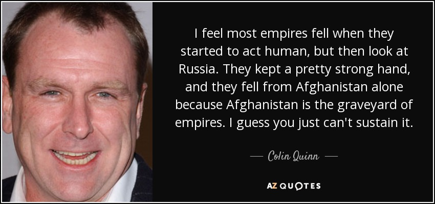 I feel most empires fell when they started to act human, but then look at Russia. They kept a pretty strong hand, and they fell from Afghanistan alone because Afghanistan is the graveyard of empires. I guess you just can't sustain it. - Colin Quinn