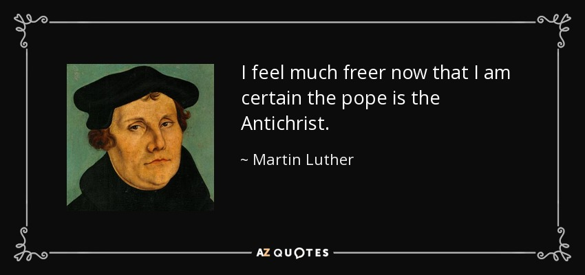 I feel much freer now that I am certain the pope is the Antichrist. - Martin Luther