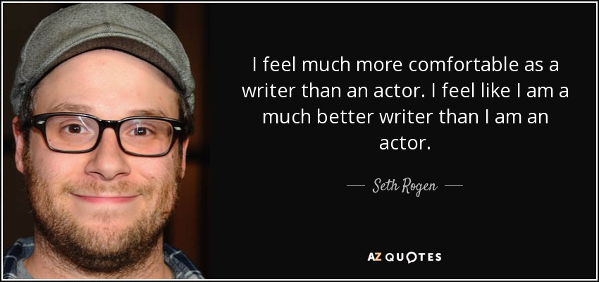 I feel much more comfortable as a writer than an actor. I feel like I am a much better writer than I am an actor. - Seth Rogen