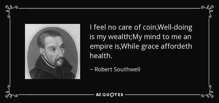 I feel no care of coin,Well-doing is my wealth;My mind to me an empire is,While grace affordeth health. - Robert Southwell