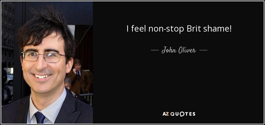 I feel non-stop Brit shame! - John Oliver