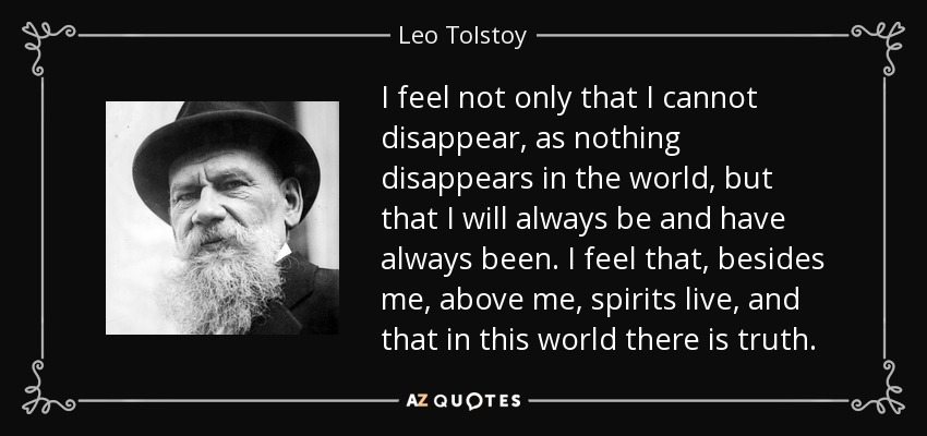 I feel not only that I cannot disappear, as nothing disappears in the world, but that I will always be and have always been. I feel that, besides me, above me, spirits live, and that in this world there is truth. - Leo Tolstoy