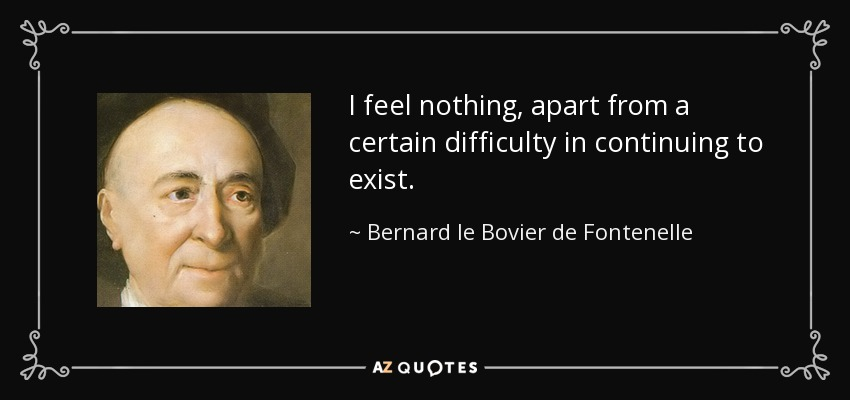 I feel nothing, apart from a certain difficulty in continuing to exist. - Bernard le Bovier de Fontenelle