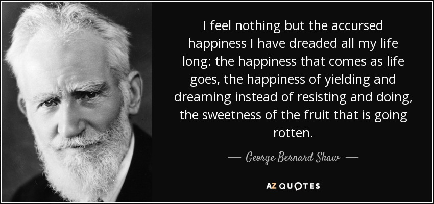 I feel nothing but the accursed happiness I have dreaded all my life long: the happiness that comes as life goes, the happiness of yielding and dreaming instead of resisting and doing, the sweetness of the fruit that is going rotten. - George Bernard Shaw