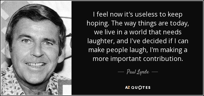 I feel now it's useless to keep hoping. The way things are today, we live in a world that needs laughter, and I've decided if I can make people laugh, I'm making a more important contribution. - Paul Lynde