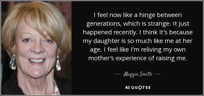 I feel now like a hinge between generations, which is strange. It just happened recently. I think it's because my daughter is so much like me at her age. I feel like I'm reliving my own mother's experience of raising me. - Maggie Smith