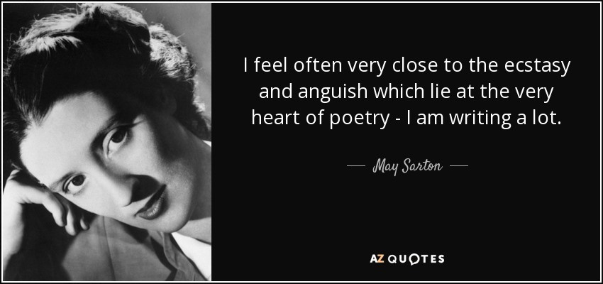 I feel often very close to the ecstasy and anguish which lie at the very heart of poetry - I am writing a lot. - May Sarton