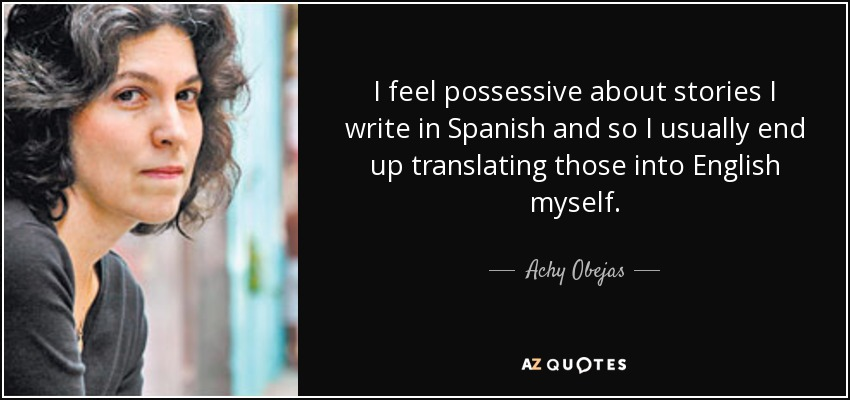 I feel possessive about stories I write in Spanish and so I usually end up translating those into English myself. - Achy Obejas
