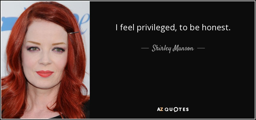 I feel privileged, to be honest. - Shirley Manson