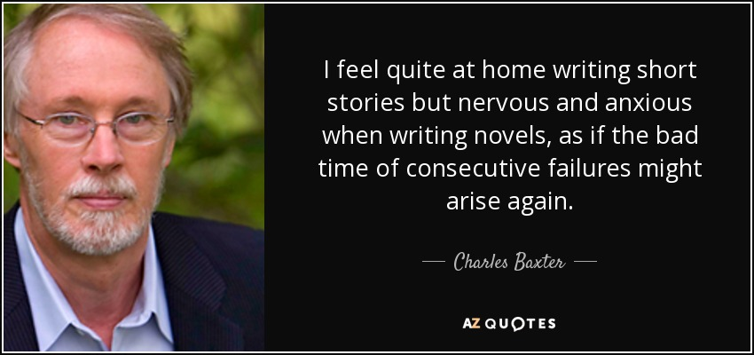 I feel quite at home writing short stories but nervous and anxious when writing novels, as if the bad time of consecutive failures might arise again. - Charles Baxter
