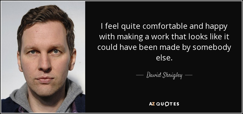 I feel quite comfortable and happy with making a work that looks like it could have been made by somebody else. - David Shrigley