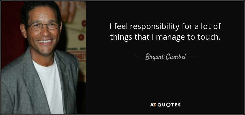 I feel responsibility for a lot of things that I manage to touch. - Bryant Gumbel