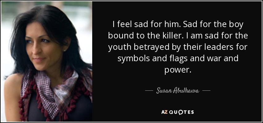 Susan Abulhawa quote: I feel sad for him  Sad for the boy