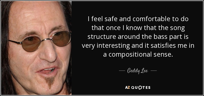 I feel safe and comfortable to do that once I know that the song structure around the bass part is very interesting and it satisfies me in a compositional sense. - Geddy Lee