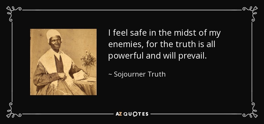 I feel safe in the midst of my enemies, for the truth is all powerful and will prevail. - Sojourner Truth