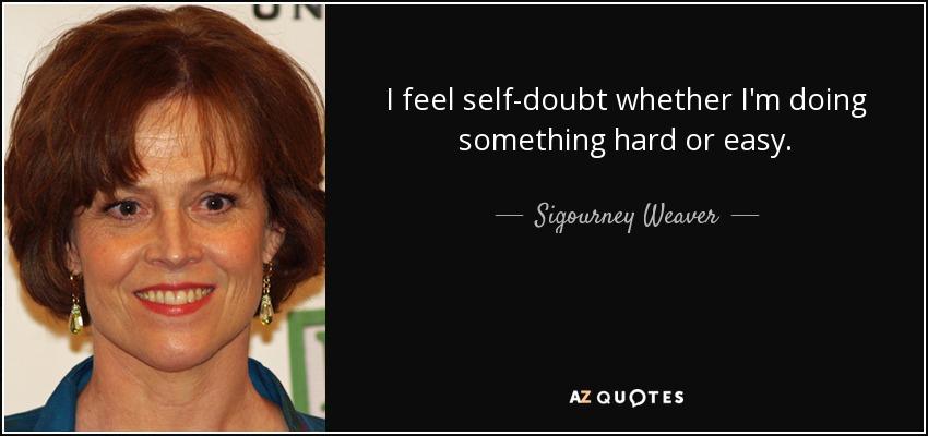 I feel self-doubt whether I'm doing something hard or easy. - Sigourney Weaver