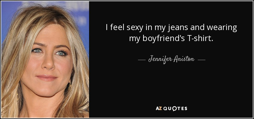 I feel sexy in my jeans and wearing my boyfriend's T-shirt. - Jennifer Aniston