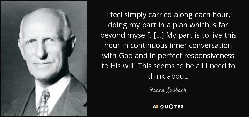 I feel simply carried along each hour, doing my part in a plan which is far beyond myself. […] My part is to live this hour in continuous inner conversation with God and in perfect responsiveness to His will. This seems to be all I need to think about. - Frank Laubach