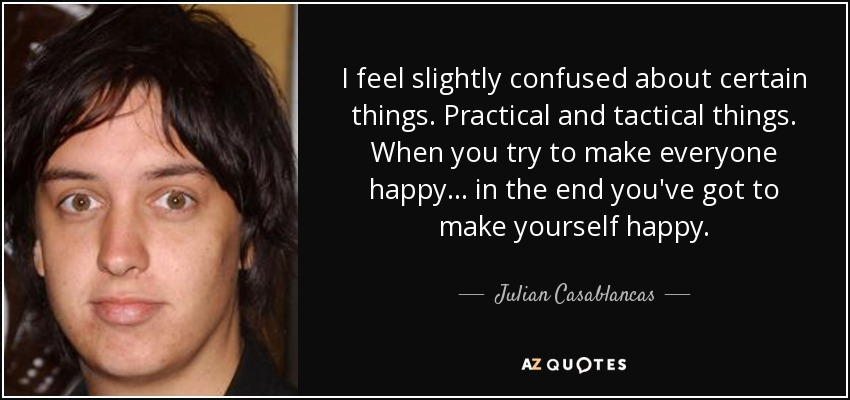 I feel slightly confused about certain things. Practical and tactical things. When you try to make everyone happy… in the end you've got to make yourself happy. - Julian Casablancas