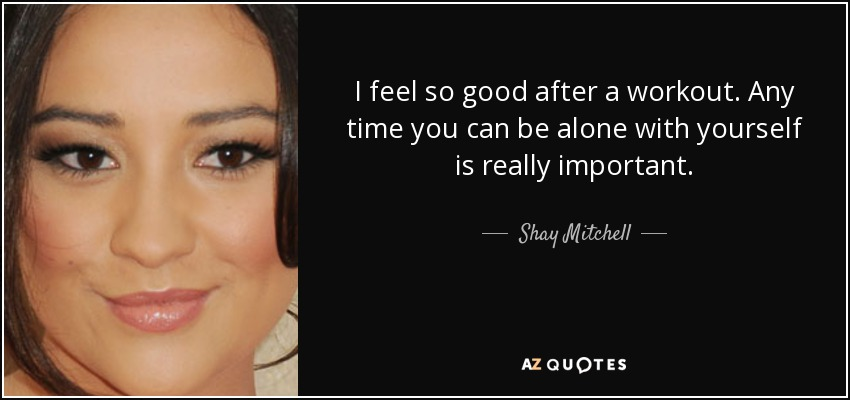 I feel so good after a workout. Any time you can be alone with yourself is really important. - Shay Mitchell