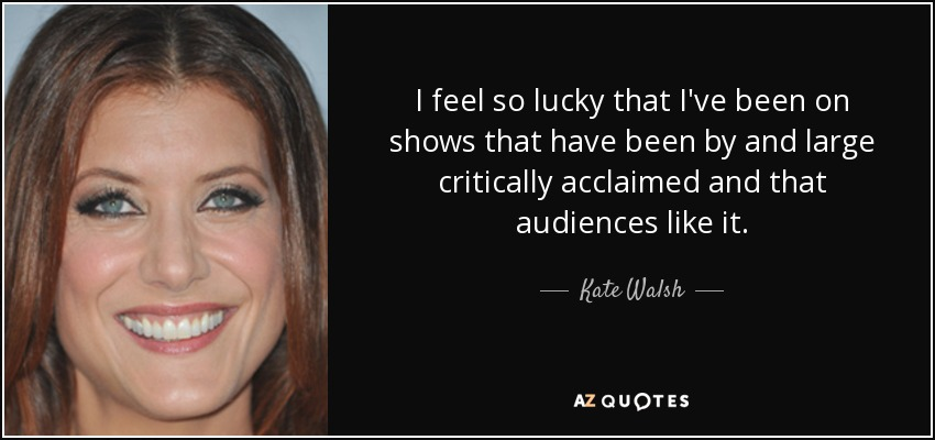 I feel so lucky that I've been on shows that have been by and large critically acclaimed and that audiences like it. - Kate Walsh