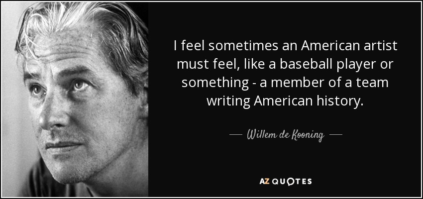 I feel sometimes an American artist must feel, like a baseball player or something - a member of a team writing American history. - Willem de Kooning