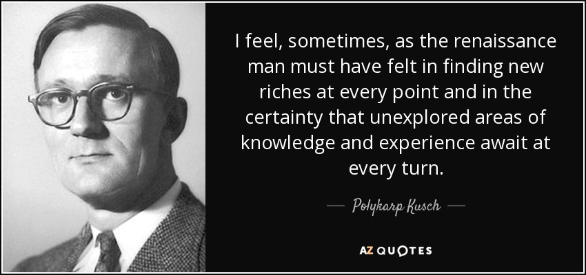 I feel, sometimes, as the renaissance man must have felt in finding new riches at every point and in the certainty that unexplored areas of knowledge and experience await at every turn. - Polykarp Kusch