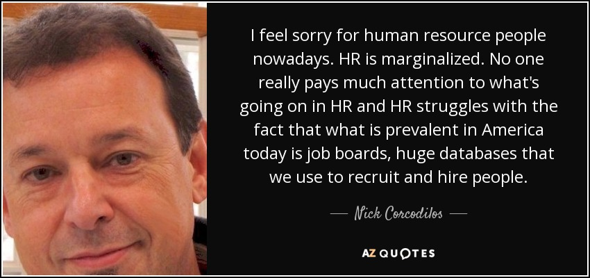 I feel sorry for human resource people nowadays. HR is marginalized. No one really pays much attention to what's going on in HR and HR struggles with the fact that what is prevalent in America today is job boards, huge databases that we use to recruit and hire people. - Nick Corcodilos