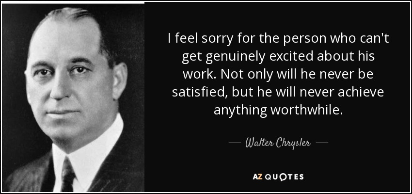 I feel sorry for the person who can't get genuinely excited about his work. Not only will he never be satisfied, but he will never achieve anything worthwhile. - Walter Chrysler