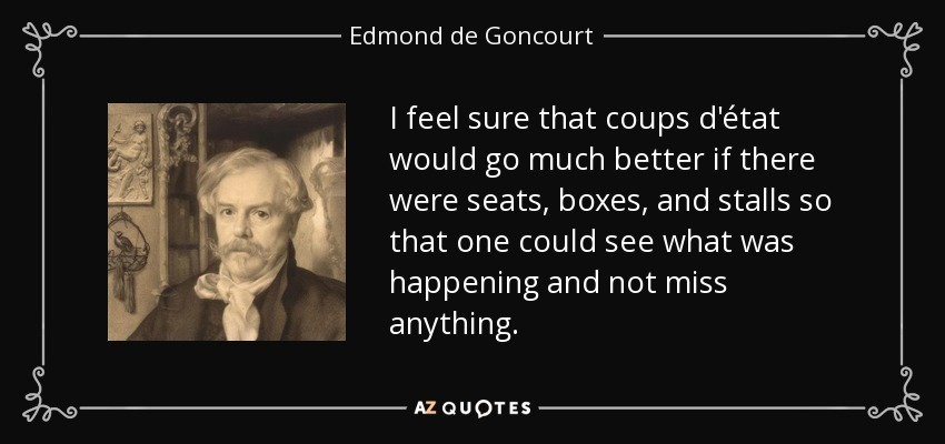 I feel sure that coups d'état would go much better if there were seats, boxes, and stalls so that one could see what was happening and not miss anything. - Edmond de Goncourt