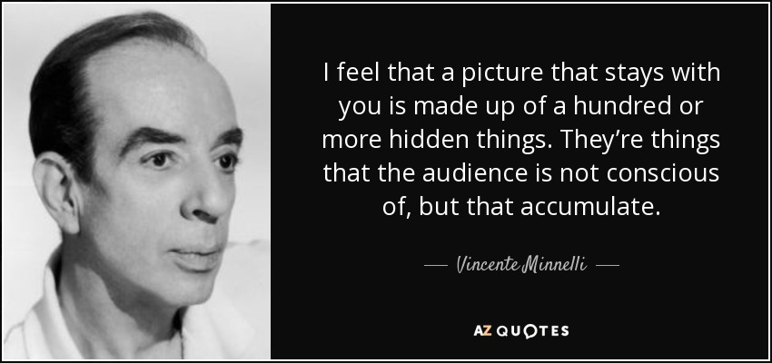 I feel that a picture that stays with you is made up of a hundred or more hidden things. They're things that the audience is not conscious of, but that accumulate. - Vincente Minnelli