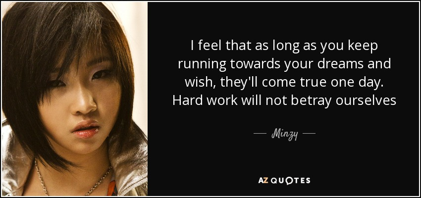 I feel that as long as you keep running towards your dreams and wish, they'll come true one day. Hard work will not betray ourselves - Minzy