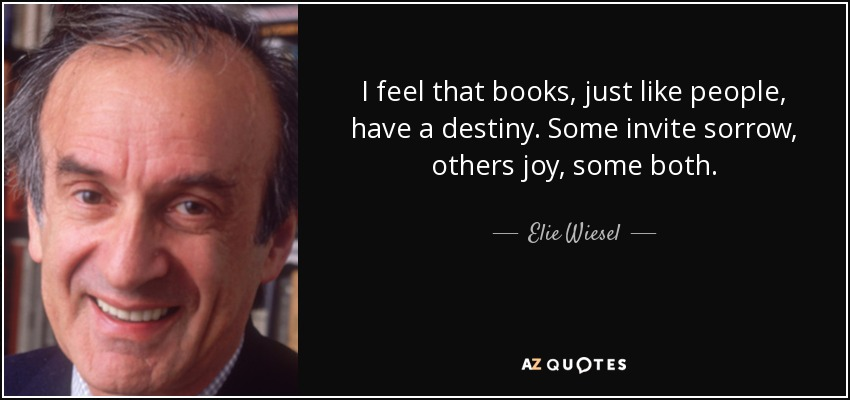 I feel that books, just like people, have a destiny. Some invite sorrow, others joy, some both. - Elie Wiesel