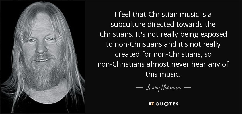 I feel that Christian music is a subculture directed towards the Christians. It's not really being exposed to non-Christians and it's not really created for non-Christians, so non-Christians almost never hear any of this music. - Larry Norman