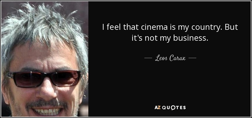 I feel that cinema is my country. But it's not my business. - Leos Carax