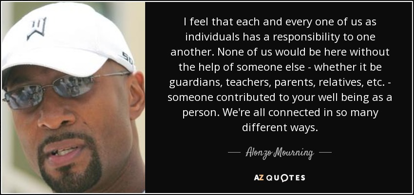 I feel that each and every one of us as individuals has a responsibility to one another. None of us would be here without the help of someone else - whether it be guardians, teachers, parents, relatives, etc. - someone contributed to your well being as a person. We're all connected in so many different ways. - Alonzo Mourning