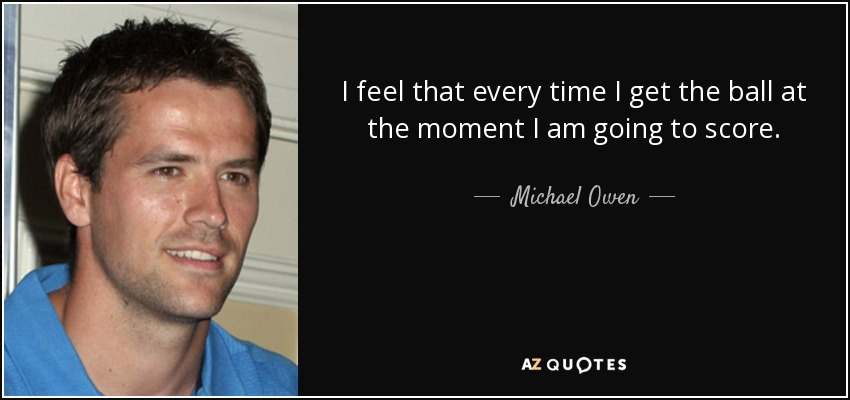I feel that every time I get the ball at the moment I am going to score. - Michael Owen