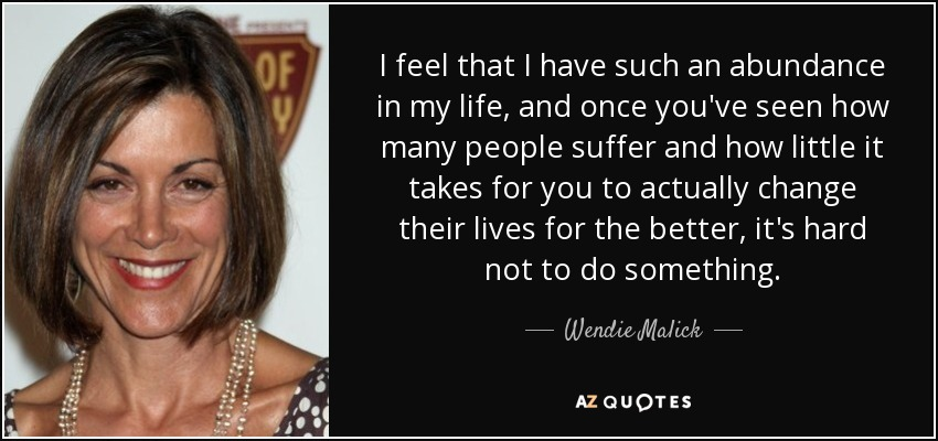 I feel that I have such an abundance in my life, and once you've seen how many people suffer and how little it takes for you to actually change their lives for the better, it's hard not to do something. - Wendie Malick