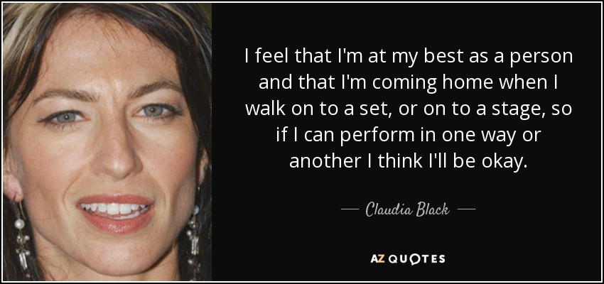 I feel that I'm at my best as a person and that I'm coming home when I walk on to a set, or on to a stage, so if I can perform in one way or another I think I'll be okay. - Claudia Black