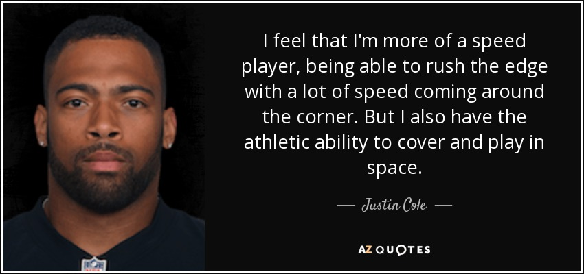 I feel that I'm more of a speed player, being able to rush the edge with a lot of speed coming around the corner. But I also have the athletic ability to cover and play in space. - Justin Cole