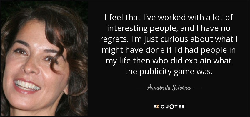 I feel that I've worked with a lot of interesting people, and I have no regrets. I'm just curious about what I might have done if I'd had people in my life then who did explain what the publicity game was. - Annabella Sciorra