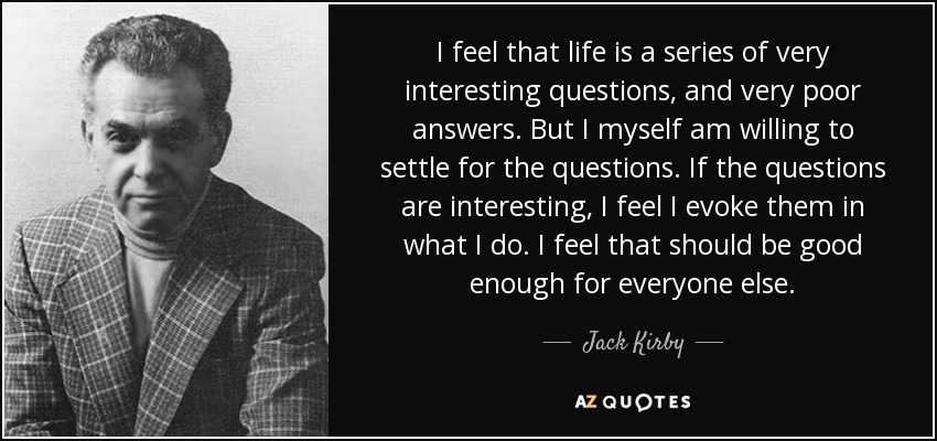 I feel that life is a series of very interesting questions, and very poor answers. But I myself am willing to settle for the questions. If the questions are interesting, I feel I evoke them in what I do. I feel that should be good enough for everyone else. - Jack Kirby
