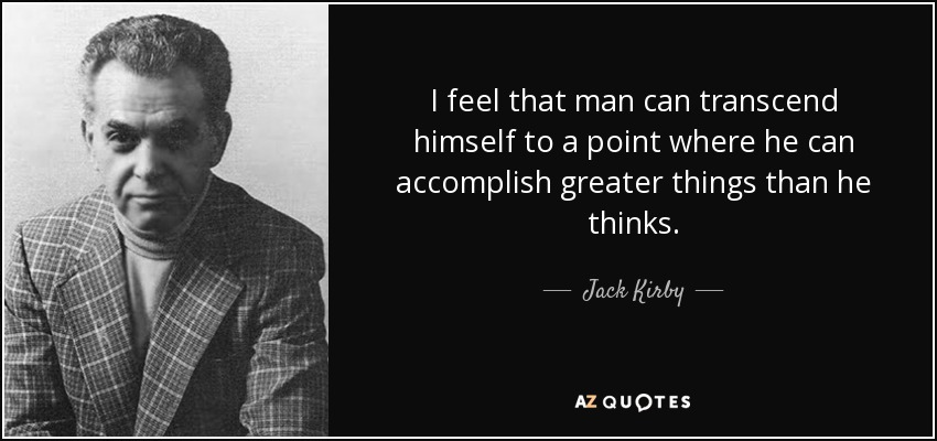 I feel that man can transcend himself to a point where he can accomplish greater things than he thinks. - Jack Kirby
