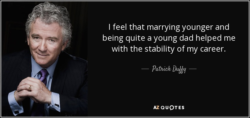 I feel that marrying younger and being quite a young dad helped me with the stability of my career. - Patrick Duffy